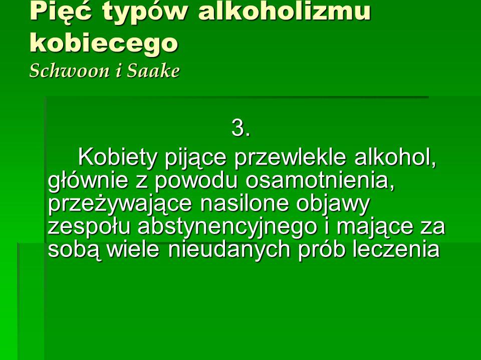 Pięć typ ó w alkoholizmu kobiecego Schwoon i Saake 3. Kobiety pijące przewlekle alkohol, głównie z powodu osamotnienia, przeżywające nasilone objawy z