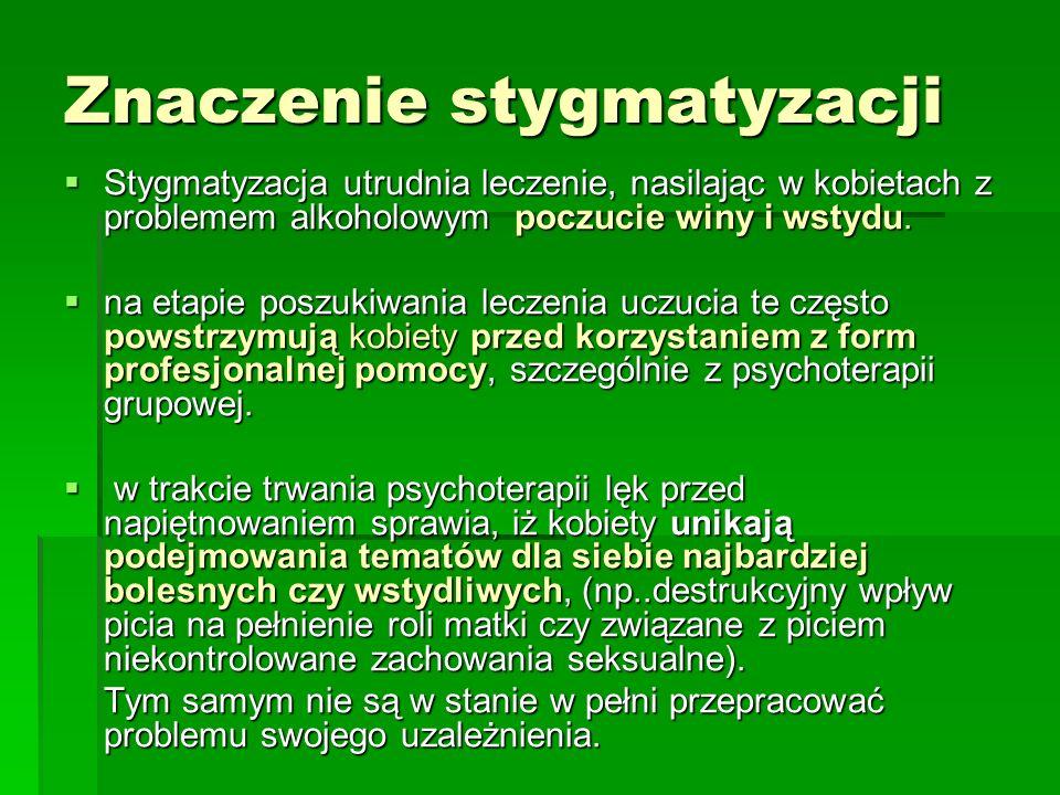 Znaczenie stygmatyzacji Stygmatyzacja utrudnia leczenie, nasilając w kobietach z problemem alkoholowym poczucie winy i wstydu. Stygmatyzacja utrudnia