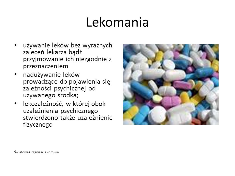 Lekomania używanie leków bez wyraźnych zaleceń lekarza bądź przyjmowanie ich niezgodnie z przeznaczeniem nadużywanie leków prowadzące do pojawienia si