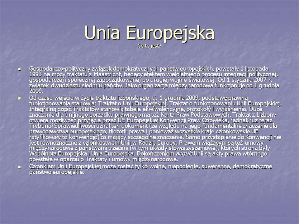 Unia Europejska Co to jest? Gospodarczo-polityczny związek demokratycznych państw europejskich, powstały 1 listopada 1993 na mocy traktatu z Maastrich