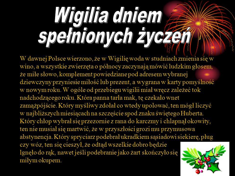 W dawnej Polsce wierzono, że w Wigilię woda w studniach zmienia się w wino, a wszystkie zwierzęta o północy zaczynają mówić ludzkim głosem, że miłe sł