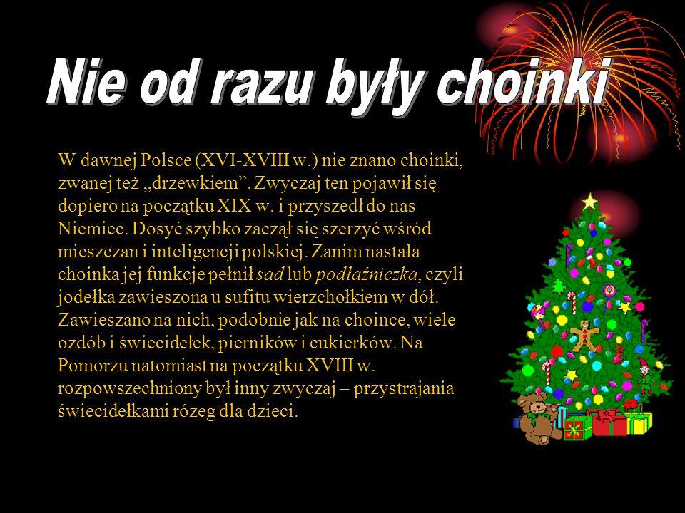 W dawnej Polsce (XVI-XVIII w.) nie znano choinki, zwanej też drzewkiem. Zwyczaj ten pojawił się dopiero na początku XIX w. i przyszedł do nas Niemiec.