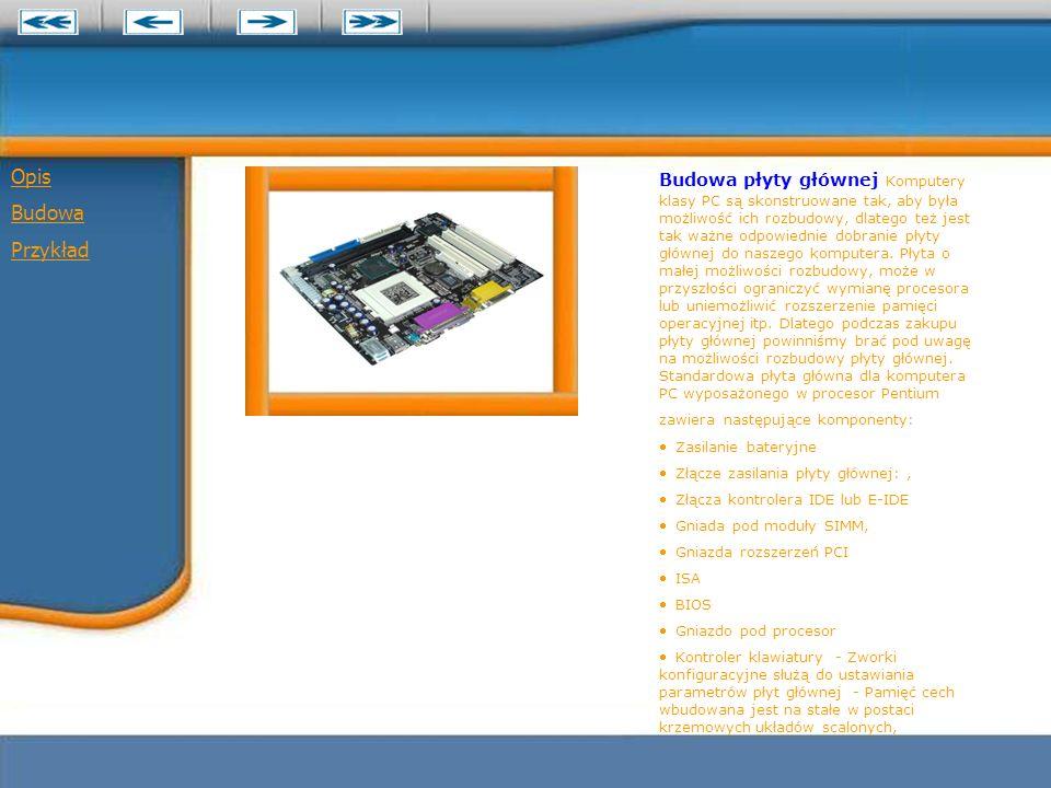 Opis Budowa Przykład Budowa płyty głównej Komputery klasy PC są skonstruowane tak, aby była możliwość ich rozbudowy, dlatego też jest tak ważne odpowiednie dobranie płyty głównej do naszego komputera.
