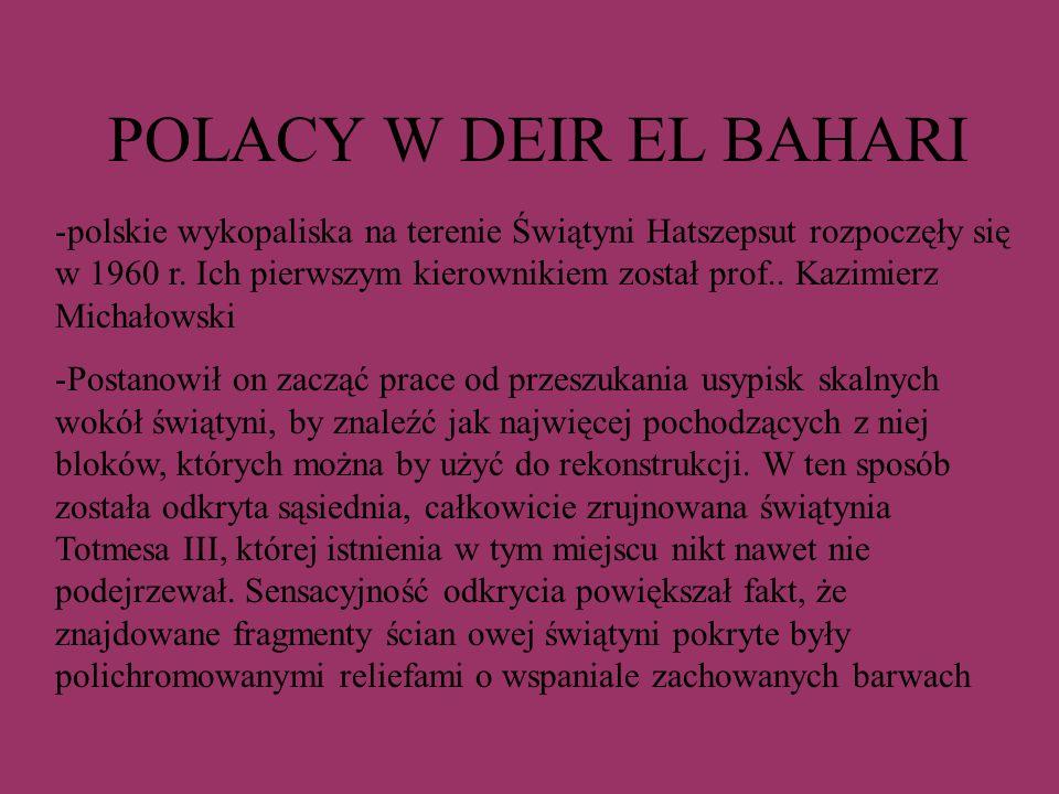 POLACY W DEIR EL BAHARI -polskie wykopaliska na terenie Świątyni Hatszepsut rozpoczęły się w 1960 r. Ich pierwszym kierownikiem został prof.. Kazimier