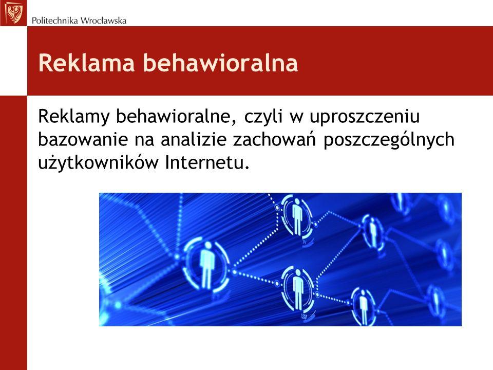 Reklamy behawioralne, czyli w uproszczeniu bazowanie na analizie zachowań poszczególnych użytkowników Internetu.