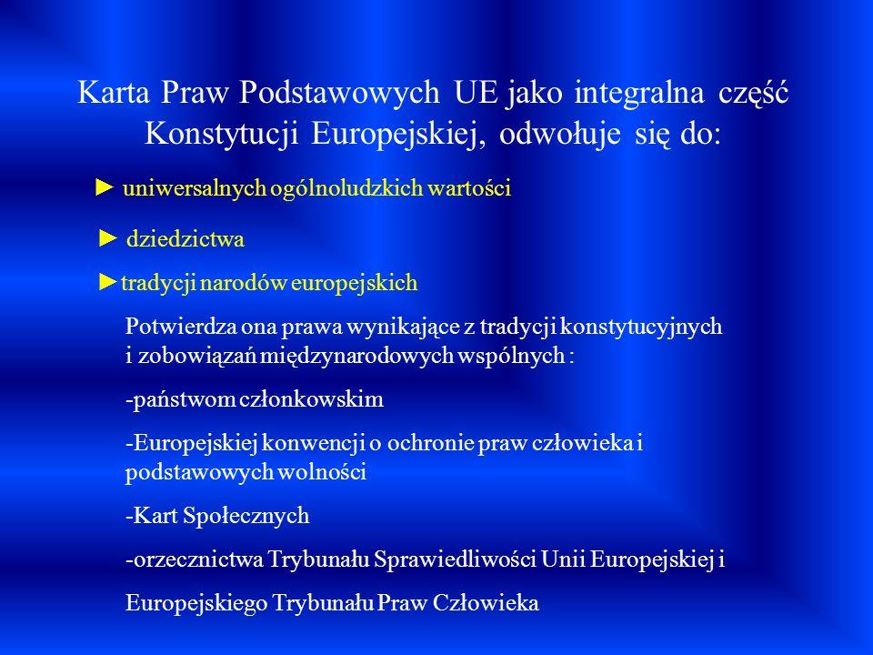 Karta Praw Podstawowych UE jako integralna część Konstytucji Europejskiej, odwołuje się do: uniwersalnych ogólnoludzkich wartości dziedzictwa tradycji
