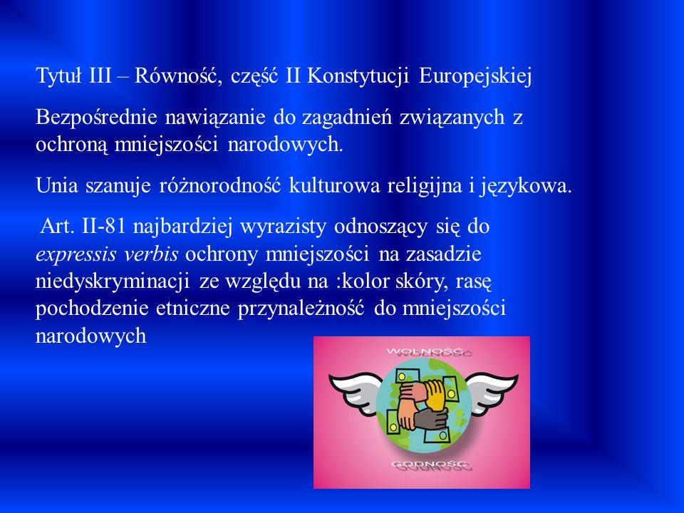 Tytuł III – Równość, część II Konstytucji Europejskiej Bezpośrednie nawiązanie do zagadnień związanych z ochroną mniejszości narodowych. Unia szanuje