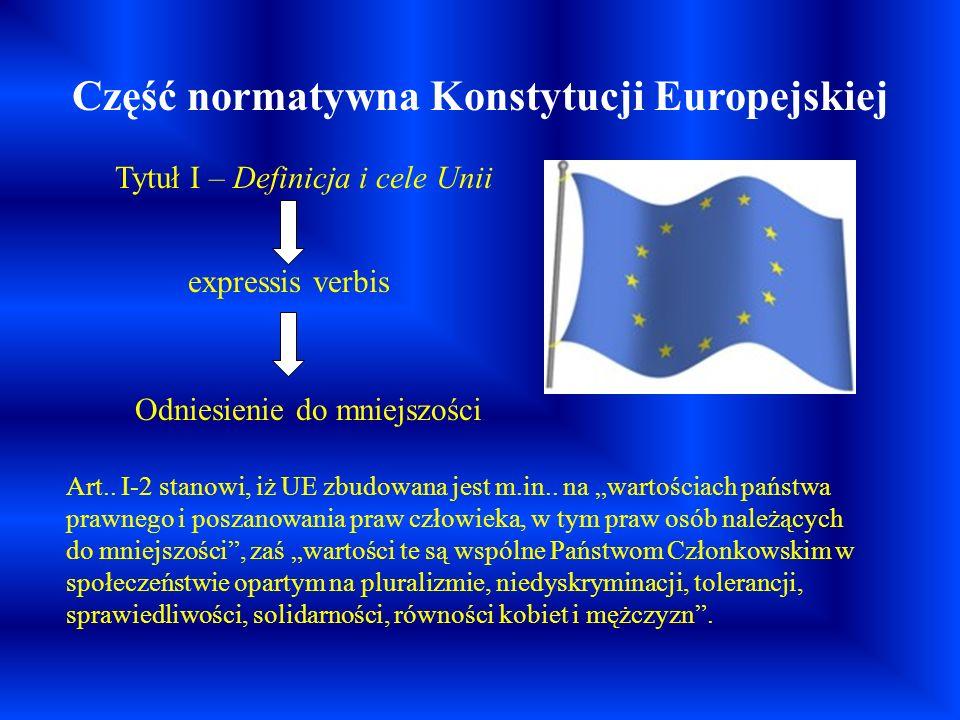 Część normatywna Konstytucji Europejskiej Tytuł I – Definicja i cele Unii expressis verbis Odniesienie do mniejszości Art.. I-2 stanowi, iż UE zbudowa