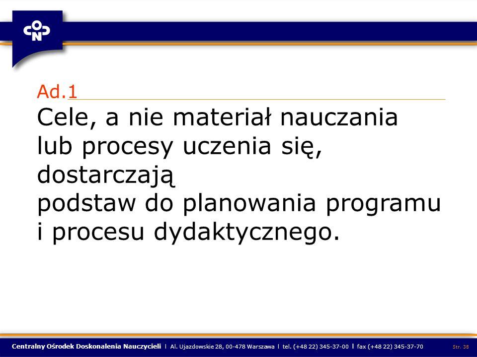 Centralny Ośrodek Doskonalenia Nauczycieli l Al. Ujazdowskie 28, 00-478 Warszawa l tel. (+48 22) 345-37-00 l fax (+48 22) 345-37-70 Str. 38 Ad.1 Cele,
