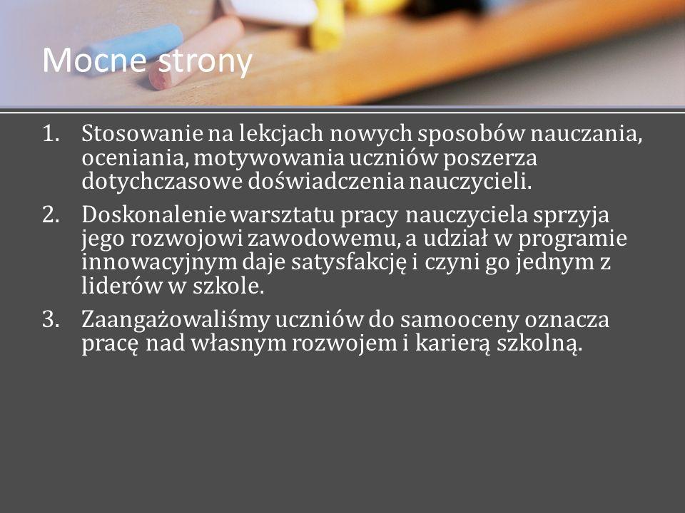 Mocne strony 1. 1.Stosowanie na lekcjach nowych sposobów nauczania, oceniania, motywowania uczniów poszerza dotychczasowe doświadczenia nauczycieli. 2