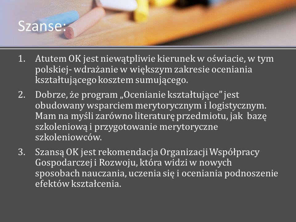 Szanse: 1. 1.Atutem OK jest niewątpliwie kierunek w oświacie, w tym polskiej- wdrażanie w większym zakresie oceniania kształtującego kosztem sumująceg