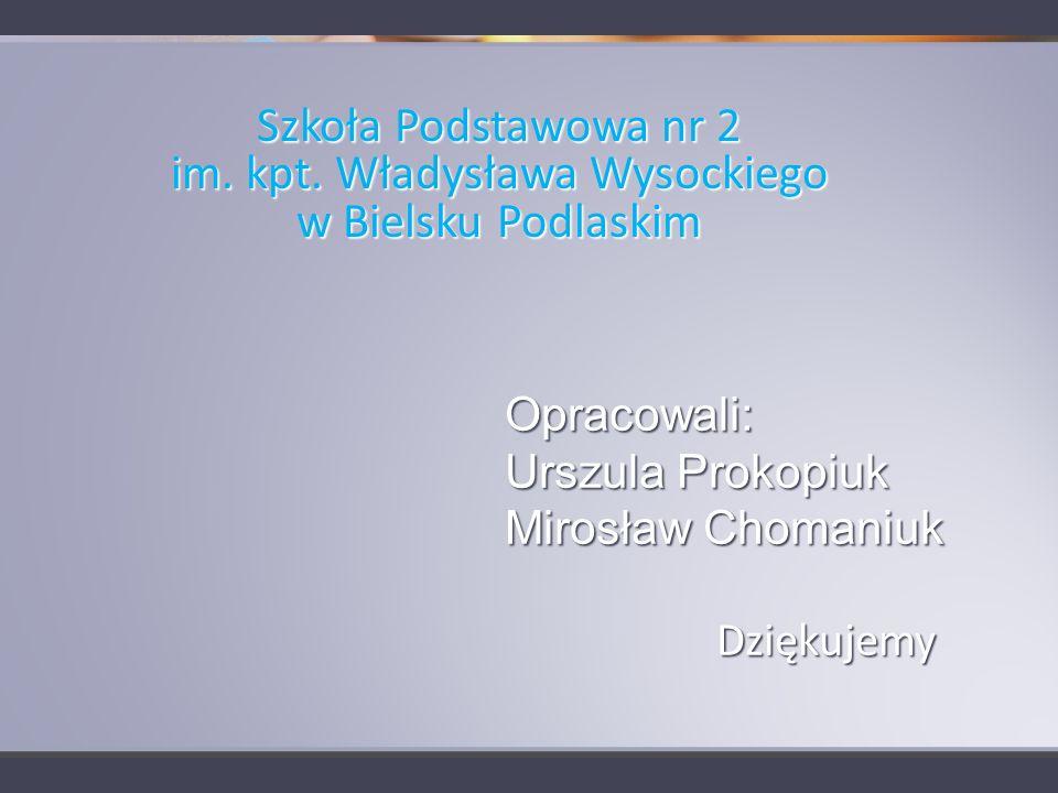 Opracowali: Urszula Prokopiuk Mirosław Chomaniuk Dziękujemy Szkoła Podstawowa nr 2 im. kpt. Władysława Wysockiego w Bielsku Podlaskim