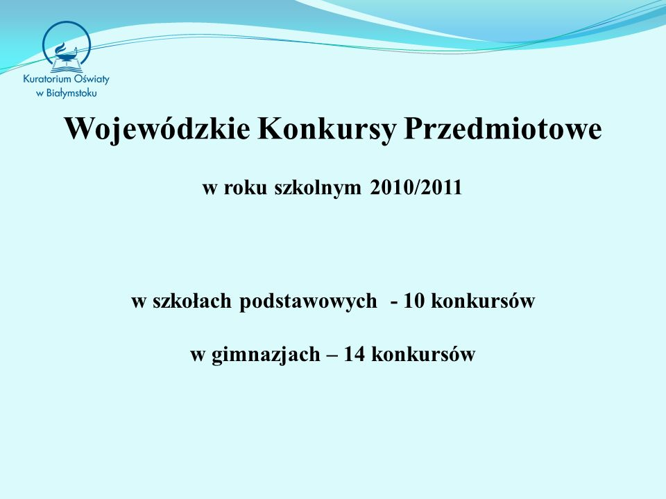 Wojewódzkie Konkursy Przedmiotowe w roku szkolnym 2010/2011 w szkołach podstawowych - 10 konkursów w gimnazjach – 14 konkursów