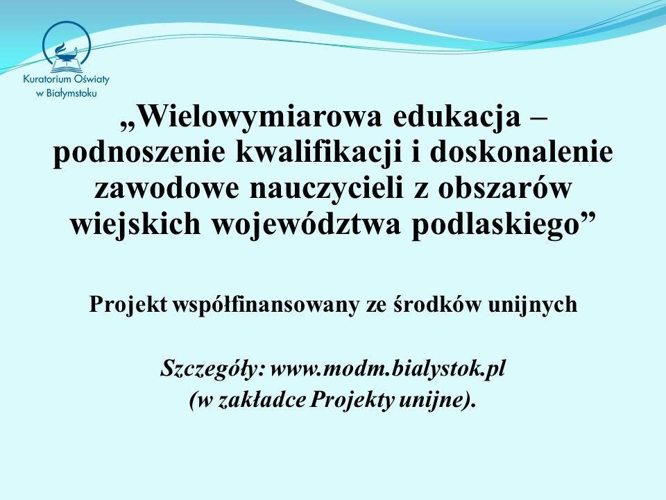 Wielowymiarowa edukacja – podnoszenie kwalifikacji i doskonalenie zawodowe nauczycieli z obszarów wiejskich województwa podlaskiego Projekt współfinansowany ze środków unijnych Szczegóły: www.modm.bialystok.pl (w zakładce Projekty unijne).