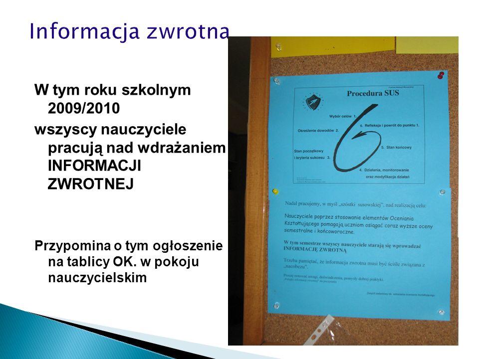 W tym roku szkolnym 2009/2010 wszyscy nauczyciele pracują nad wdrażaniem INFORMACJI ZWROTNEJ Przypomina o tym ogłoszenie na tablicy OK. w pokoju naucz