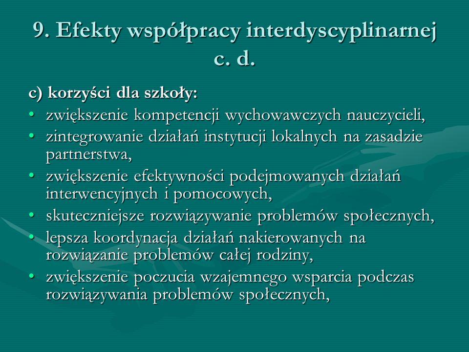 9. Efekty współpracy interdyscyplinarnej c. d. c) korzyści dla szkoły: zwiększenie kompetencji wychowawczych nauczycieli,zwiększenie kompetencji wycho