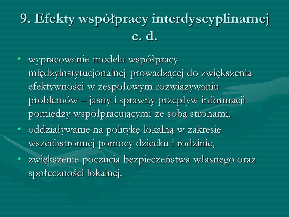 9. Efekty współpracy interdyscyplinarnej c. d. wypracowanie modelu współpracy międzyinstytucjonalnej prowadzącej do zwiększenia efektywności w zespoło
