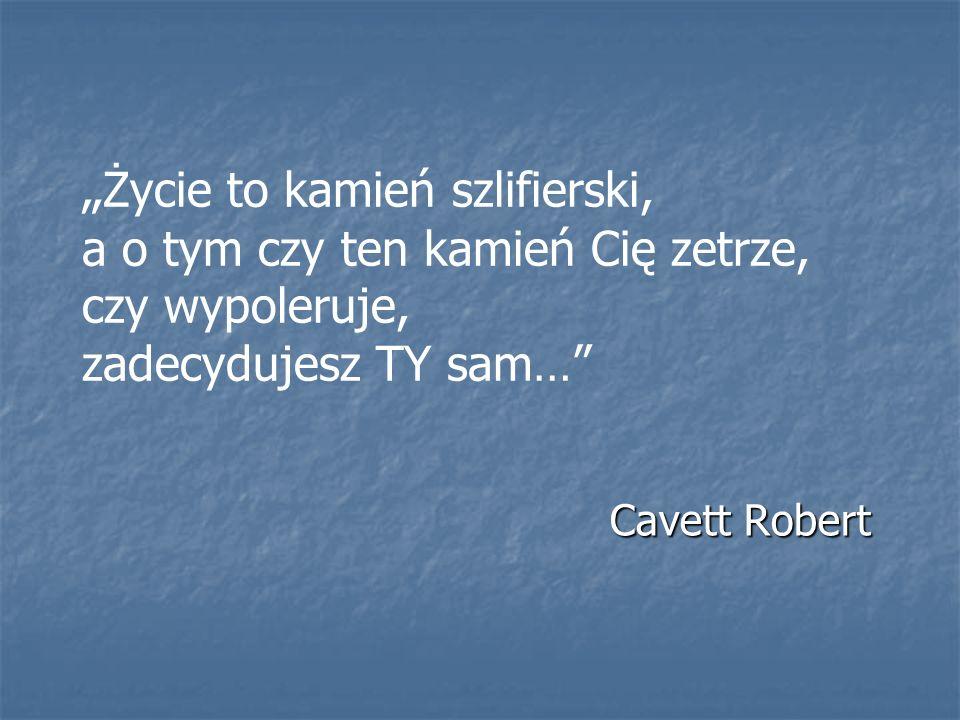 Życie to kamień szlifierski, a o tym czy ten kamień Cię zetrze, czy wypoleruje, zadecydujesz TY sam… Cavett Robert