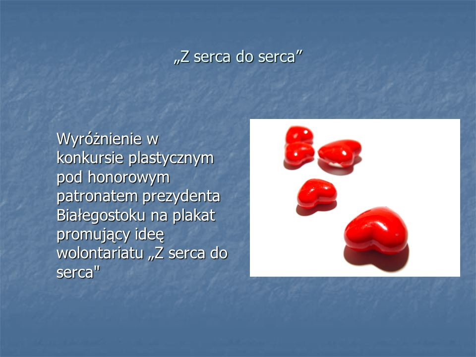 Z serca do serca Wyróżnienie w konkursie plastycznym pod honorowym patronatem prezydenta Białegostoku na plakat promujący ideę wolontariatu Z serca do