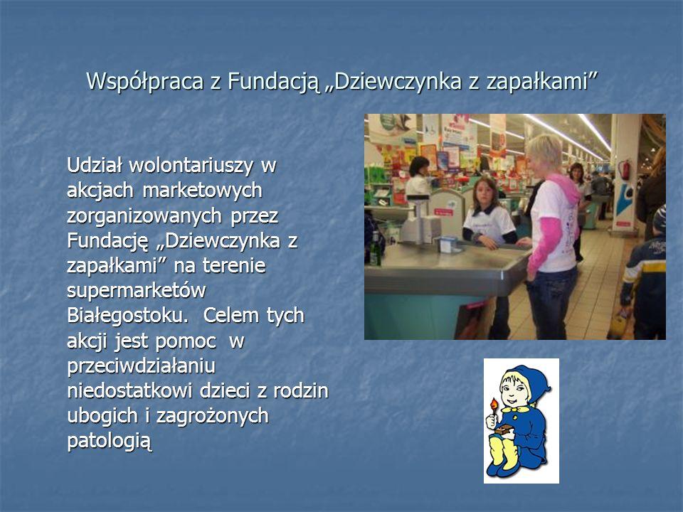 Współpraca z Fundacją Dziewczynka z zapałkami Udział wolontariuszy w akcjach marketowych zorganizowanych przez Fundację Dziewczynka z zapałkami na ter