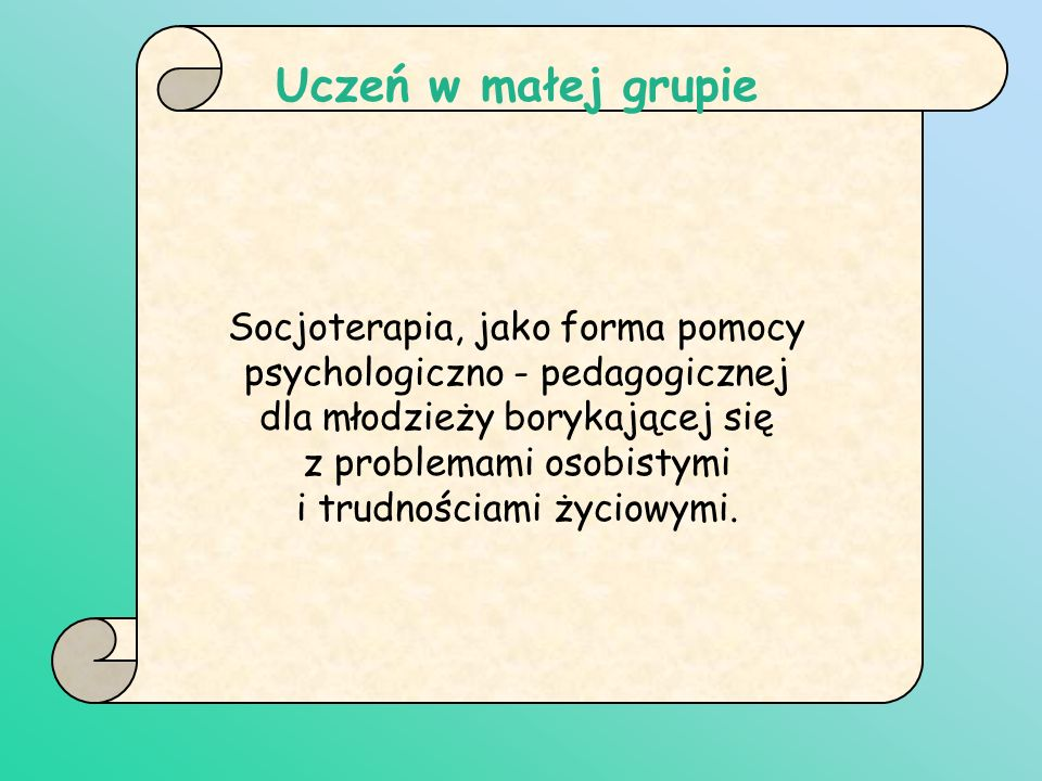 Uczeń w małej grupie Socjoterapia, jako forma pomocy psychologiczno - pedagogicznej dla młodzieży borykającej się z problemami osobistymi i trudnościa
