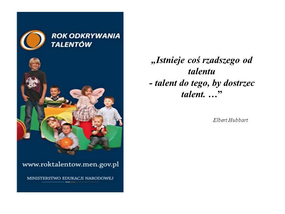 Istnieje coś rzadszego od talentu - talent do tego, by dostrzec talent. … Elbert Hubbart