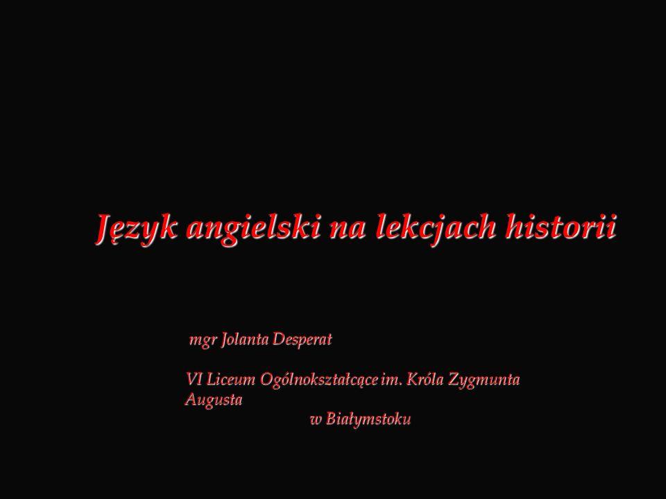 Język angielski na lekcjach historii mgr Jolanta Desperat mgr Jolanta Desperat VI Liceum Ogólnokształcące im. Króla Zygmunta Augusta w Białymstoku w B