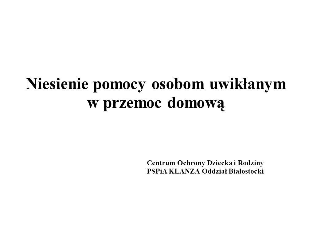 Niesienie pomocy osobom uwikłanym w przemoc domową Centrum Ochrony Dziecka i Rodziny PSPiA KLANZA Oddział Białostocki