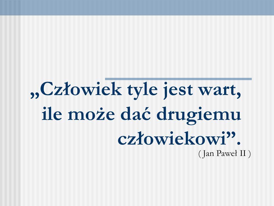 Człowiek tyle jest wart, ile może dać drugiemu człowiekowi. ( Jan Paweł II )