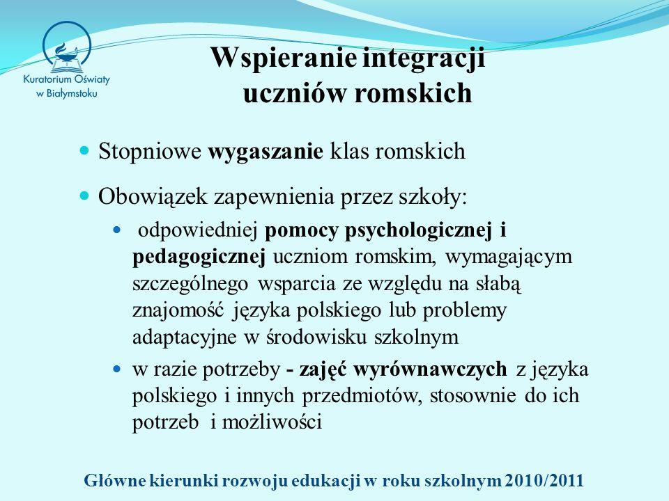 Wspieranie integracji uczniów romskich Stopniowe wygaszanie klas romskich Obowiązek zapewnienia przez szkoły: odpowiedniej pomocy psychologicznej i pedagogicznej uczniom romskim, wymagającym szczególnego wsparcia ze względu na słabą znajomość języka polskiego lub problemy adaptacyjne w środowisku szkolnym w razie potrzeby - zajęć wyrównawczych z języka polskiego i innych przedmiotów, stosownie do ich potrzeb i możliwości Główne kierunki rozwoju edukacji w roku szkolnym 2010/2011