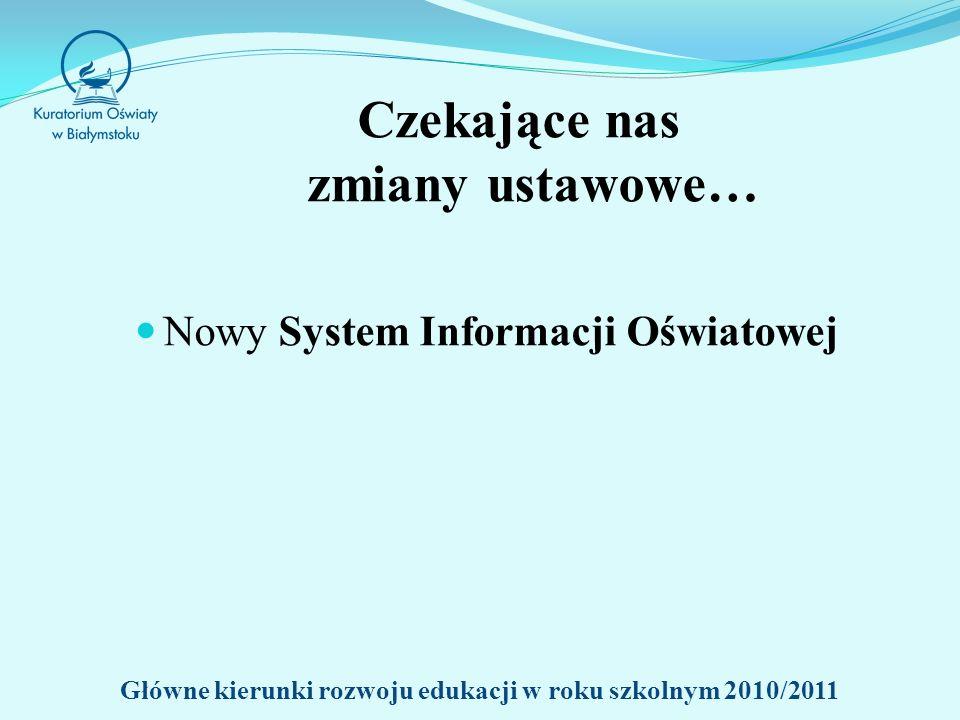 Czekające nas zmiany ustawowe… Nowy System Informacji Oświatowej Główne kierunki rozwoju edukacji w roku szkolnym 2010/2011