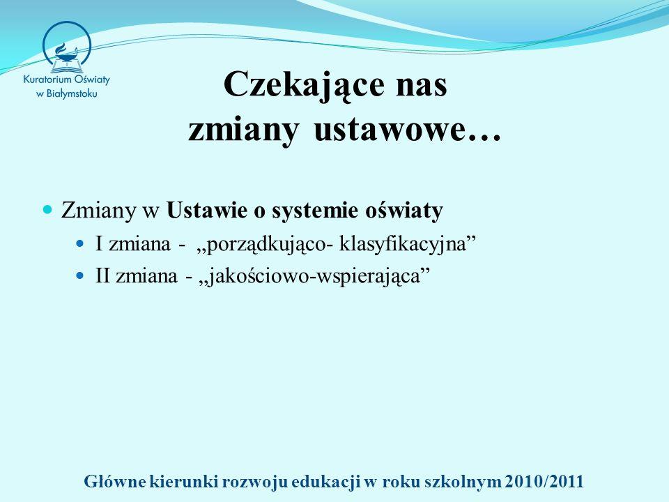 Czekające nas zmiany ustawowe… Zmiany w Ustawie o systemie oświaty I zmiana - porządkująco- klasyfikacyjna II zmiana - jakościowo-wspierająca Główne kierunki rozwoju edukacji w roku szkolnym 2010/2011