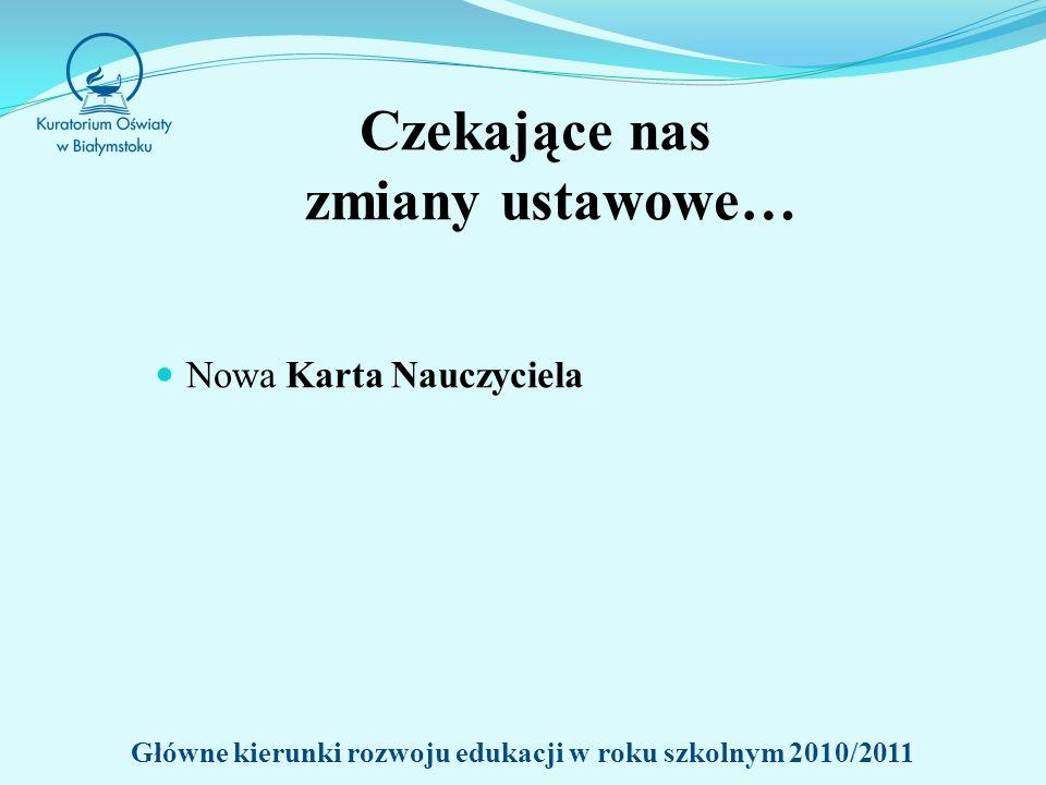 Czekające nas zmiany ustawowe… Nowa Karta Nauczyciela Główne kierunki rozwoju edukacji w roku szkolnym 2010/2011