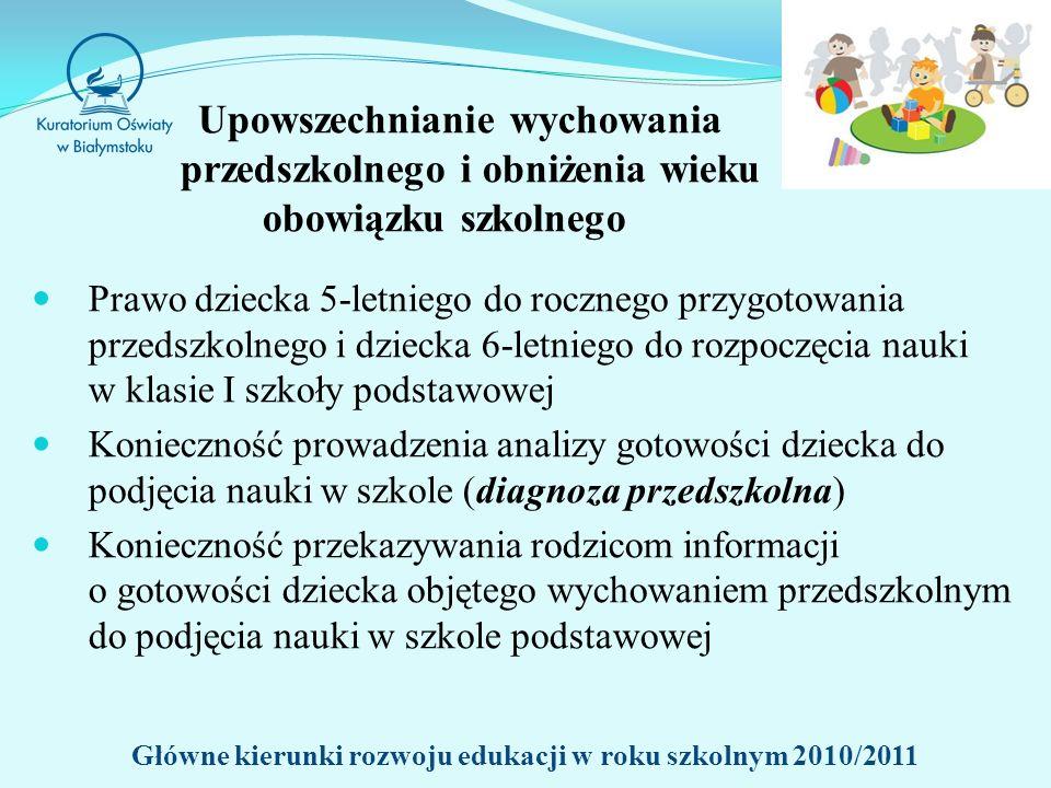 Upowszechnianie wychowania przedszkolnego i obniżenia wieku obowiązku szkolnego Prawo dziecka 5-letniego do rocznego przygotowania przedszkolnego i dziecka 6-letniego do rozpoczęcia nauki w klasie I szkoły podstawowej Konieczność prowadzenia analizy gotowości dziecka do podjęcia nauki w szkole (diagnoza przedszkolna) Konieczność przekazywania rodzicom informacji o gotowości dziecka objętego wychowaniem przedszkolnym do podjęcia nauki w szkole podstawowej Główne kierunki rozwoju edukacji w roku szkolnym 2010/2011