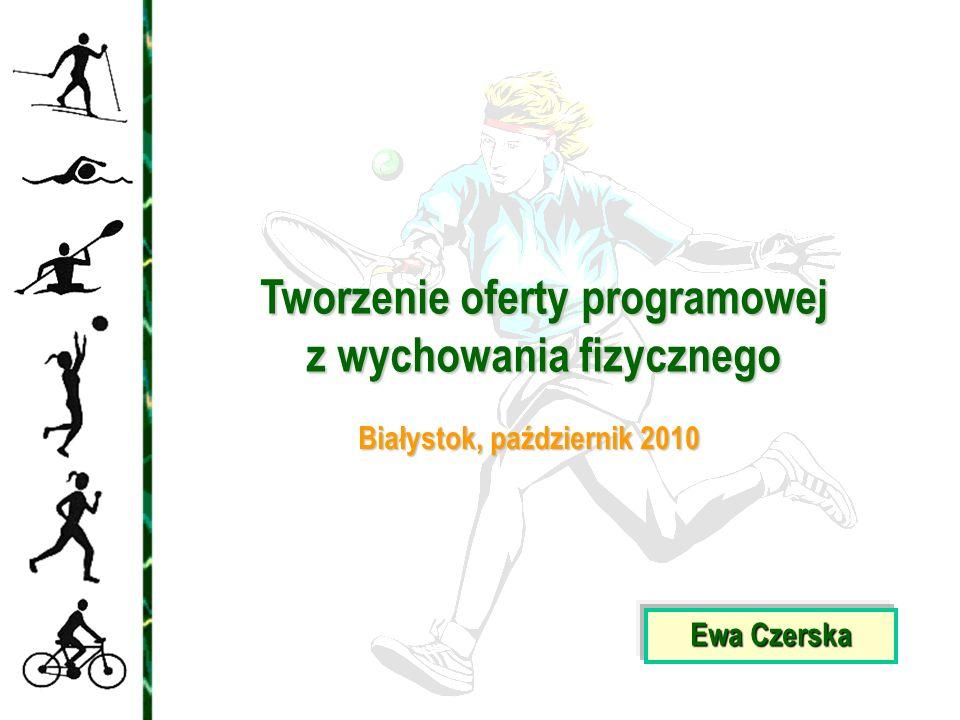 Ewa Czerska Tworzenie oferty programowej z wychowania fizycznego Białystok, październik 2010