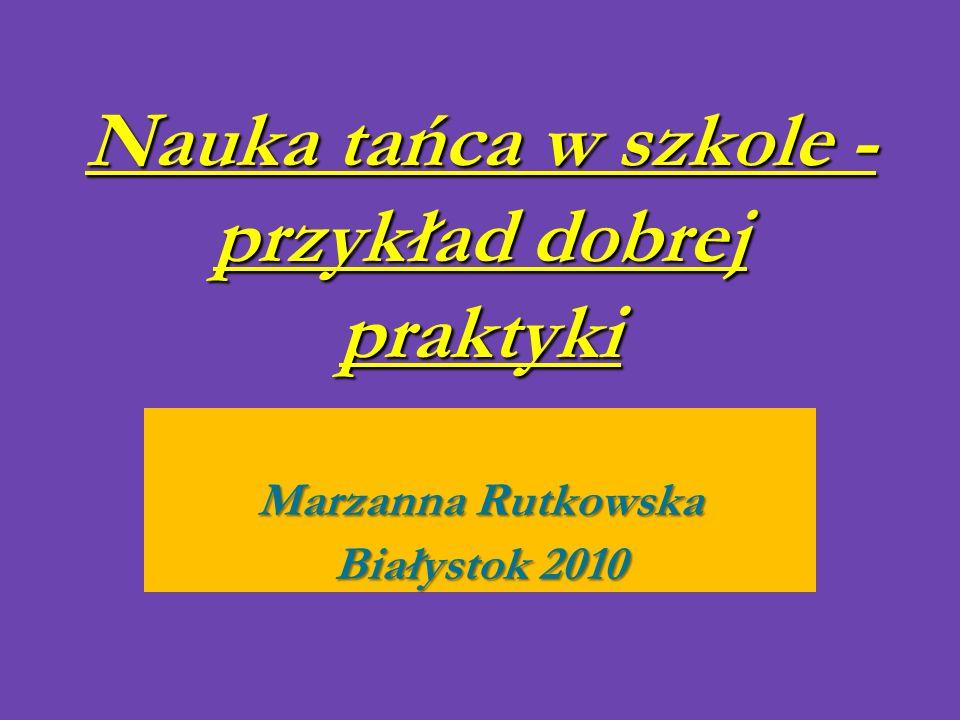 Nauka tańca w szkole - przykład dobrej praktyki Marzanna Rutkowska Białystok 2010