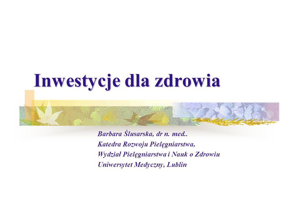 Barbara Ślusarska, dr n. med.. Katedra Rozwoju Pielęgniarstwa, Wydział Pielęgniarstwa i Nauk o Zdrowiu Uniwersytet Medyczny, Lublin Inwestycje dla zdr