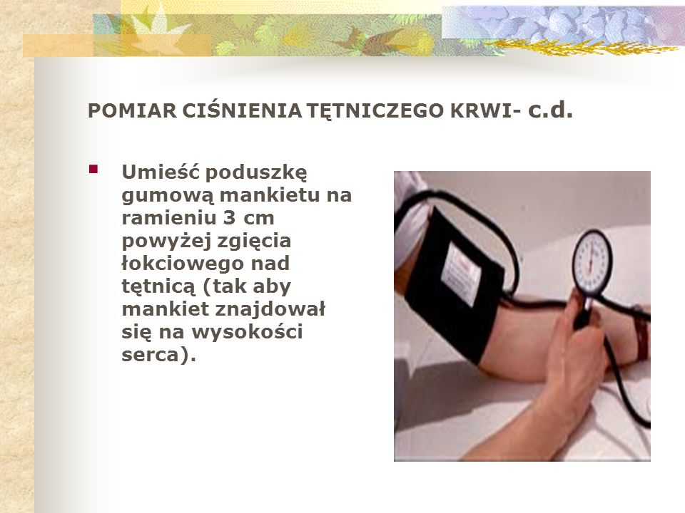 POMIAR CIŚNIENIA TĘTNICZEGO KRWI- c.d. Umieść poduszkę gumową mankietu na ramieniu 3 cm powyżej zgięcia łokciowego nad tętnicą (tak aby mankiet znajdo