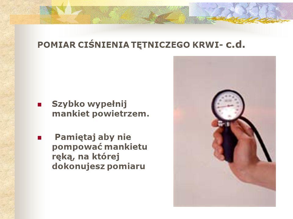 POMIAR CIŚNIENIA TĘTNICZEGO KRWI- c.d. Szybko wypełnij mankiet powietrzem. Pamiętaj aby nie pompować mankietu ręką, na której dokonujesz pomiaru