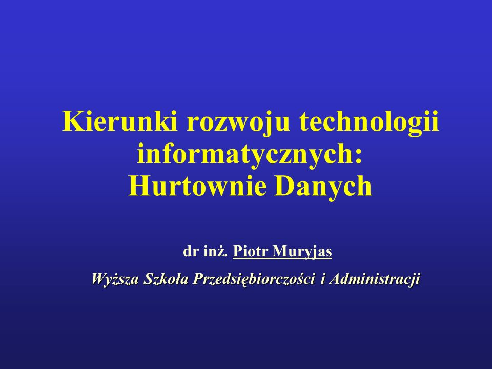 Kierunki rozwoju technologii informatycznych: Hurtownie Danych dr inż. Piotr Muryjas Wyższa Szkoła Przedsiębiorczości i Administracji