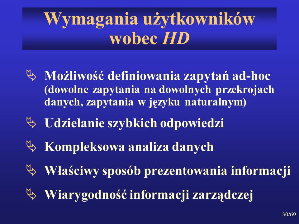 30/69 Wymagania użytkowników wobec HD Możliwość definiowania zapytań ad-hoc (dowolne zapytania na dowolnych przekrojach danych, zapytania w języku nat