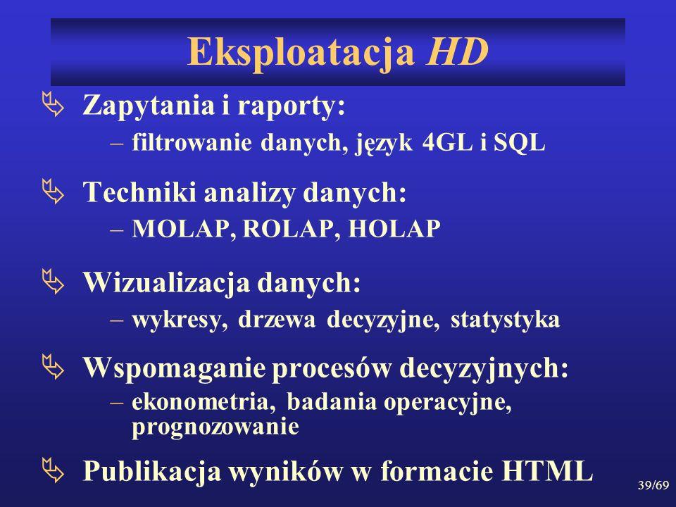 39/69 Eksploatacja HD Zapytania i raporty: –filtrowanie danych, język 4GL i SQL Techniki analizy danych: –MOLAP, ROLAP, HOLAP Wizualizacja danych: –wy