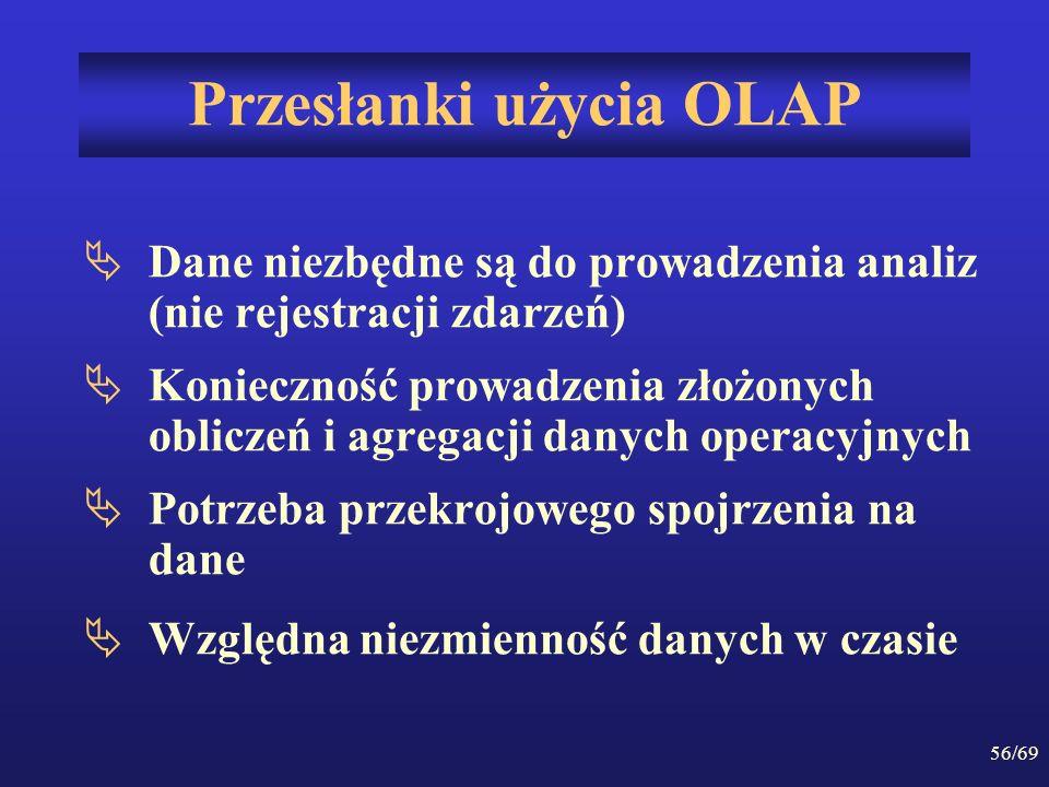 56/69 Przesłanki użycia OLAP Dane niezbędne są do prowadzenia analiz (nie rejestracji zdarzeń) Konieczność prowadzenia złożonych obliczeń i agregacji