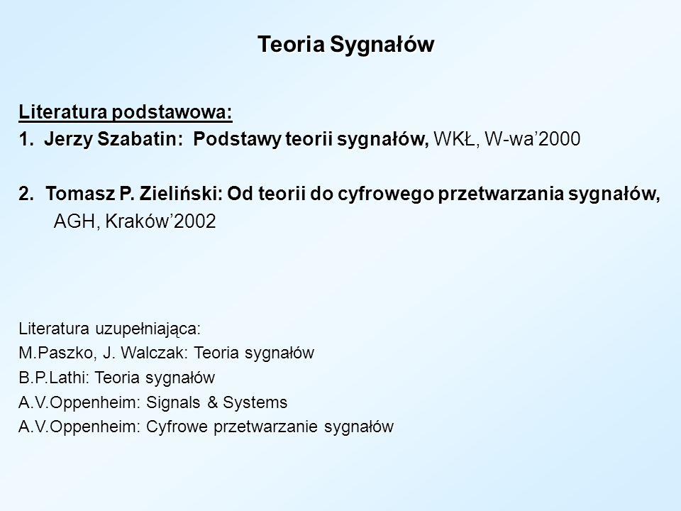 Teoria Sygnałów Teoria Sygnałów Literatura podstawowa: 1.Jerzy Szabatin: Podstawy teorii sygnałów, WKŁ, W-wa2000 2. Tomasz P. Zieliński: Od teorii do