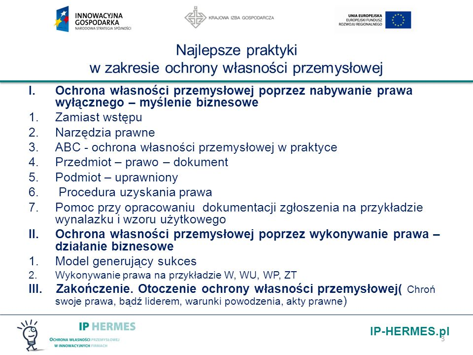 IP-HERMES.pl Skróty UP – Urząd Patentowy pwp – prawo własności przemysłowej paipp – prawo autorskie i prawa pokrewne uoznk – ustawa o zwalczaniu nieuczciwej konkurencji W – wynalazek WU-wzór użytkowy WP – wzór przemysłowy ZT – znak towarowy IP – własność intelektualna rz.p.