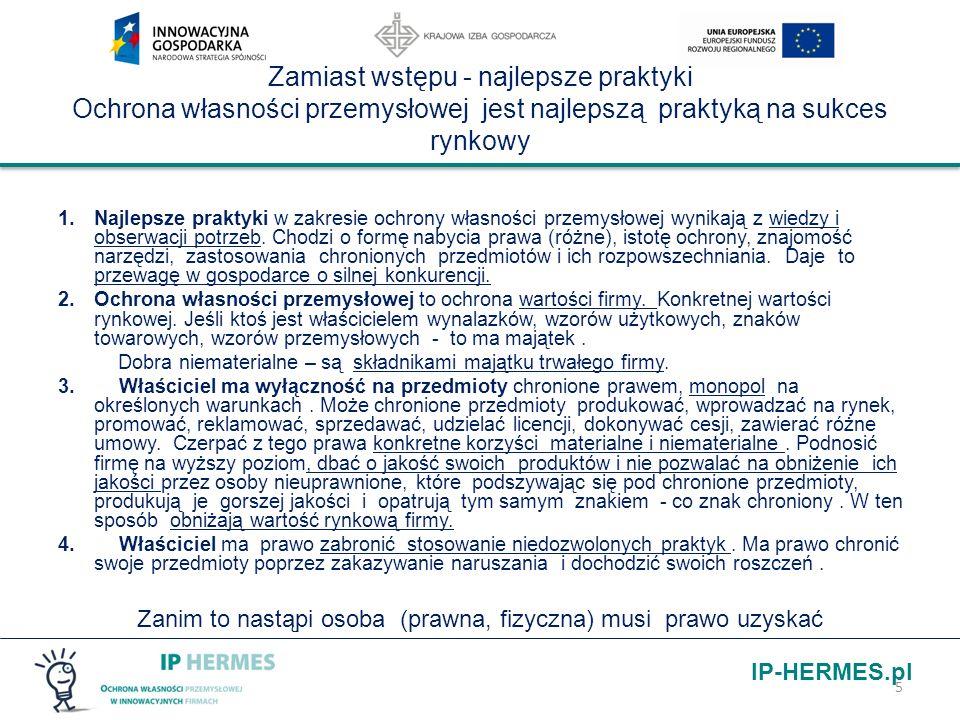 IP-HERMES.pl Przykład produkt/ technologia rynkowo atrakcyjna – zasady ogólne współpraca z rzecznikiem patentowym Monitorowanie stanu techniki – wytyczanie kierunków rozwoju IP - najnowsze publikacje, zgłoszenia patentowe Badanie czystości patentowej w przypadku uruchomienia produkcji wyrobu lub technologii ( bazy patentowe) Monitorowanie działań w kierunku własnej polityki patentowej Monitorowanie działań firm konkurencyjnych w kierunku prowadzonej polityki patentowej Oznaczanie produktu chronionego lub oczekującego na udzielenie ochrony zwrotem: patent pending (pat.pend.