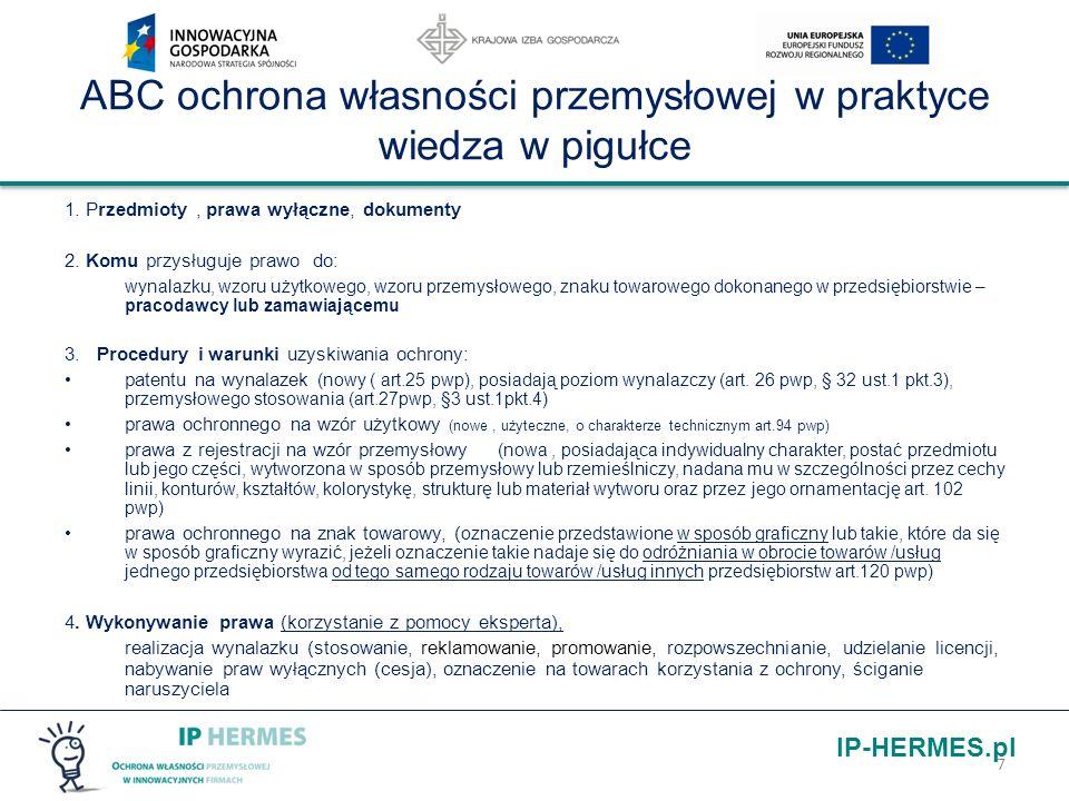 IP-HERMES.pl Przedmiot - prawo – dokument pwp Wynalazek (W)– patent – dokument patentowy Wzór użytkowy (WU) - prawo ochronne, świadectwo ochronne Znak towarowy (ZT) - prawo ochronne, świadectwo ochronne Wzór przemysłowy (WP) - prawo z rejestracji, świadectwo rejestracji Topografia układu scalonego - prawo z rejestracji, świadectwo rejestracji Oznaczenie geograficzne - prawo z rejestracji, świadectwo rejestracji 8