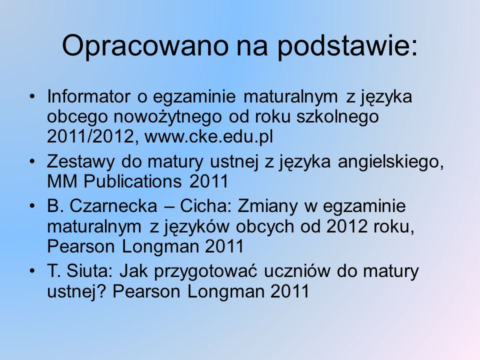 Opracowano na podstawie: Informator o egzaminie maturalnym z języka obcego nowożytnego od roku szkolnego 2011/2012, www.cke.edu.pl Zestawy do matury ustnej z języka angielskiego, MM Publications 2011 B.