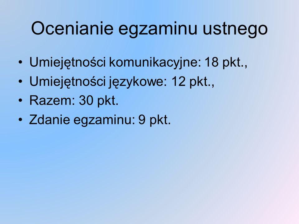 Ocenianie egzaminu ustnego Umiejętności komunikacyjne: 18 pkt., Umiejętności językowe: 12 pkt., Razem: 30 pkt.