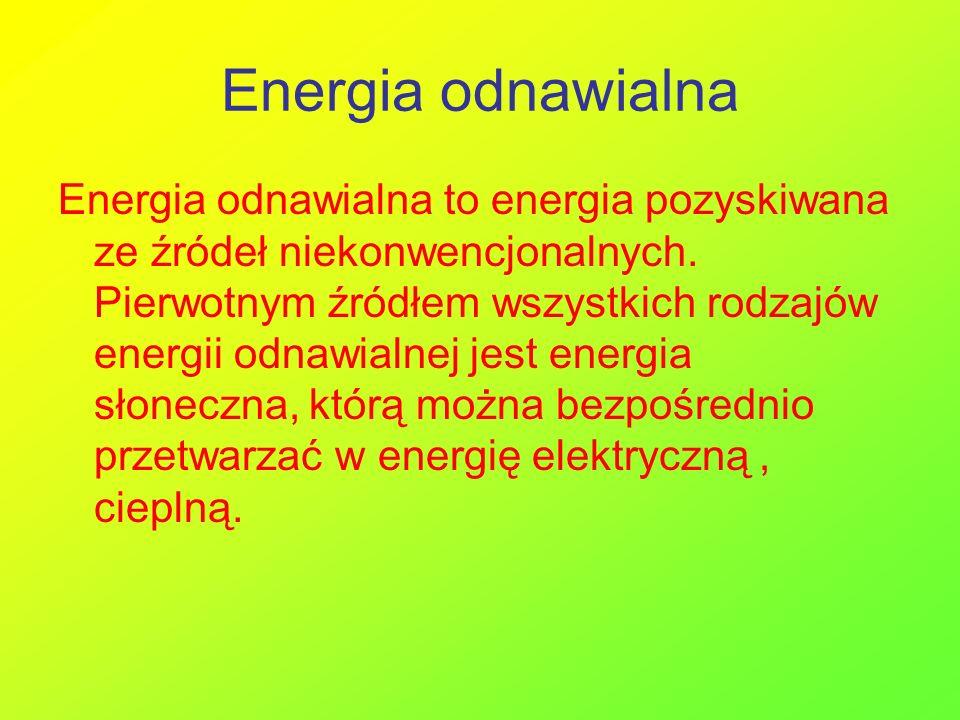 Energia odnawialna Energia odnawialna to energia pozyskiwana ze źródeł niekonwencjonalnych. Pierwotnym źródłem wszystkich rodzajów energii odnawialnej